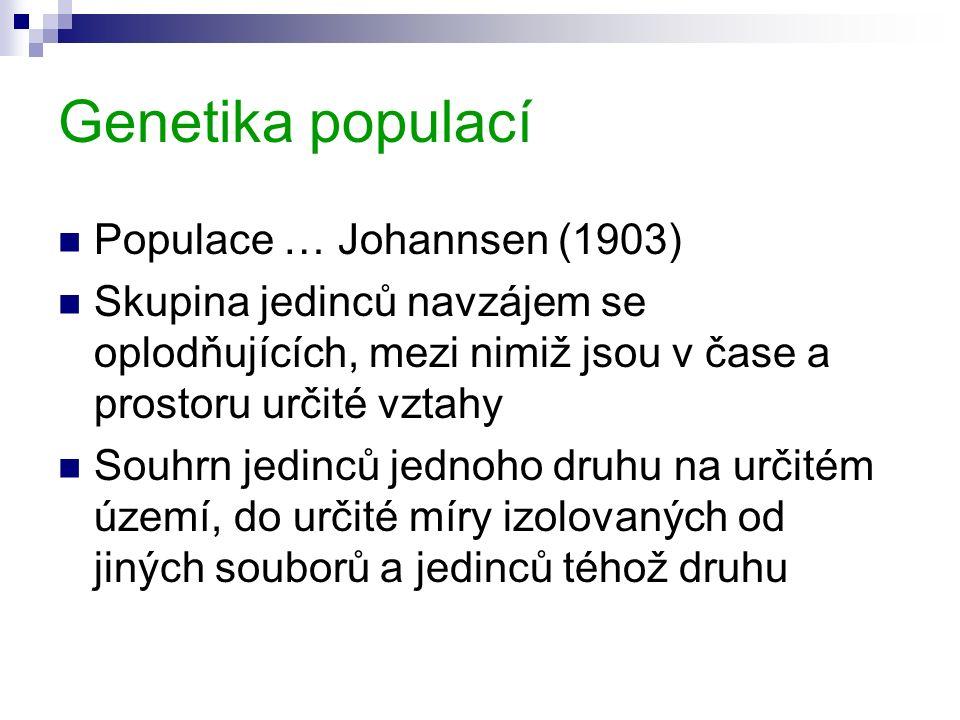 Genetika populací Populace … Johannsen (1903) Skupina jedinců navzájem se oplodňujících, mezi nimiž jsou v čase a prostoru určité vztahy Souhrn jedinců jednoho druhu na určitém území, do určité míry izolovaných od jiných souborů a jedinců téhož druhu