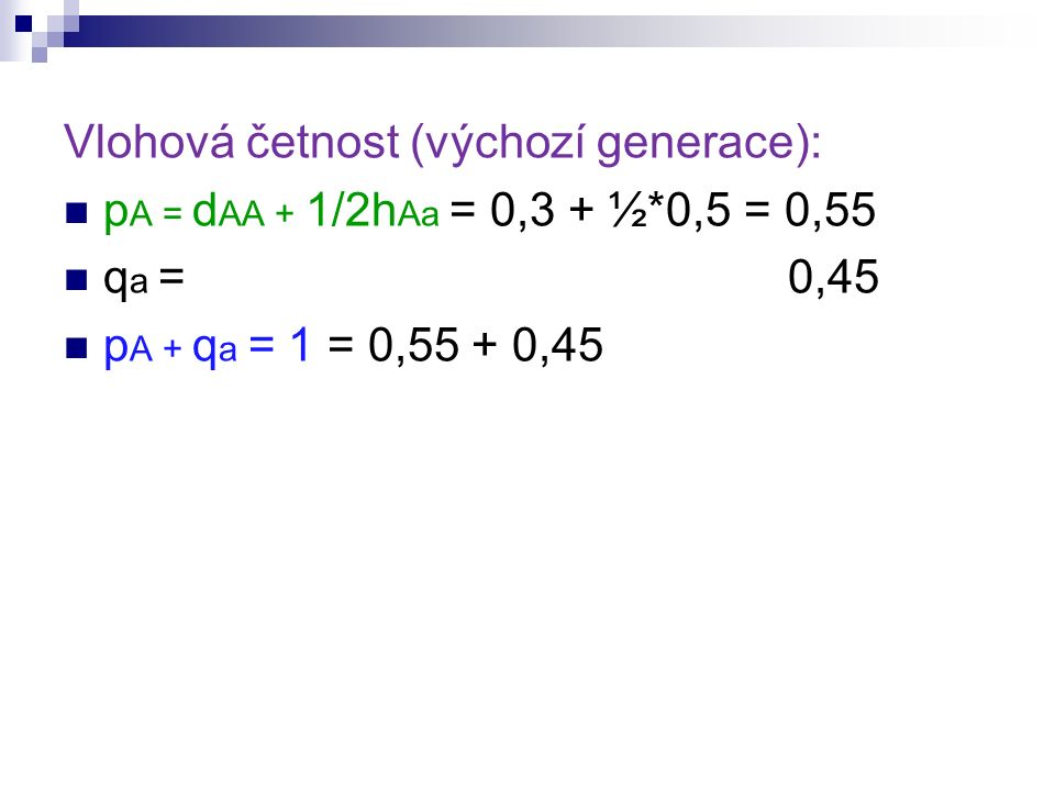 Vlohová četnost (výchozí generace): p A = d AA + 1/2h Aa = 0,3 + ½*0,5 = 0,55 q a = 0,45 p A + q a = 1 = 0,55 + 0,45