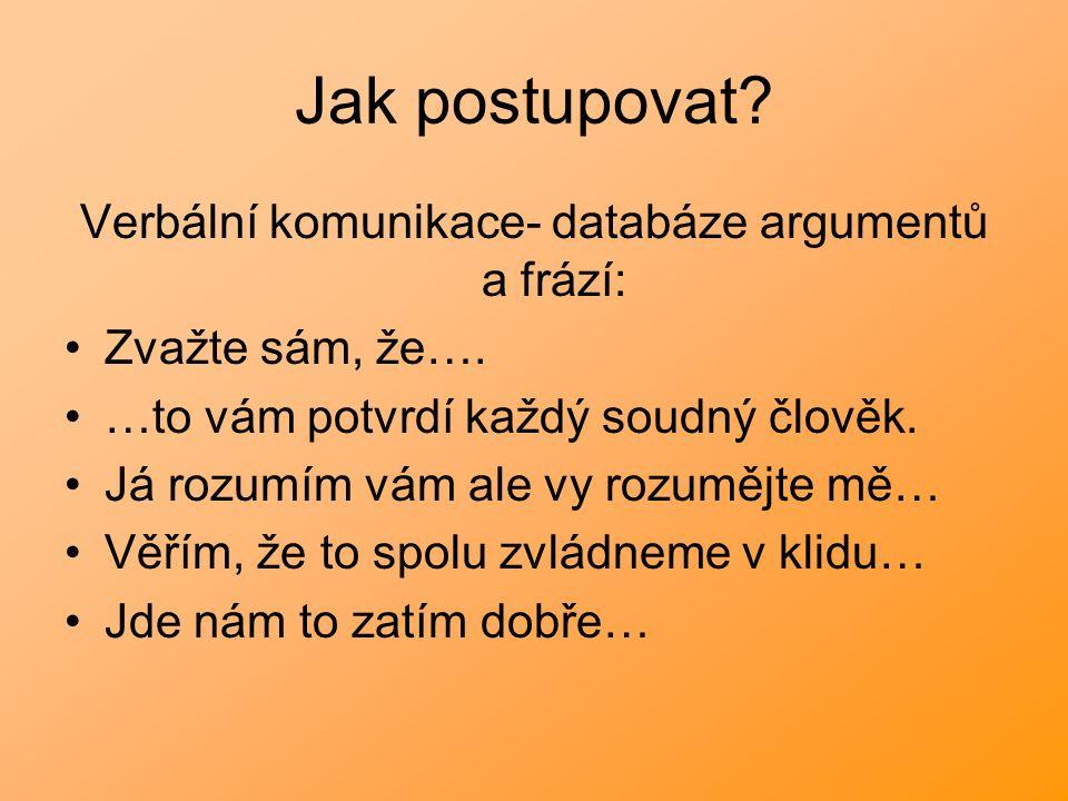 Jak postupovat? Verbální komunikace- databáze argumentů a frází: Zvažte sám, že…. …to vám potvrdí každý soudný člověk. Já rozumím vám ale vy rozumějte