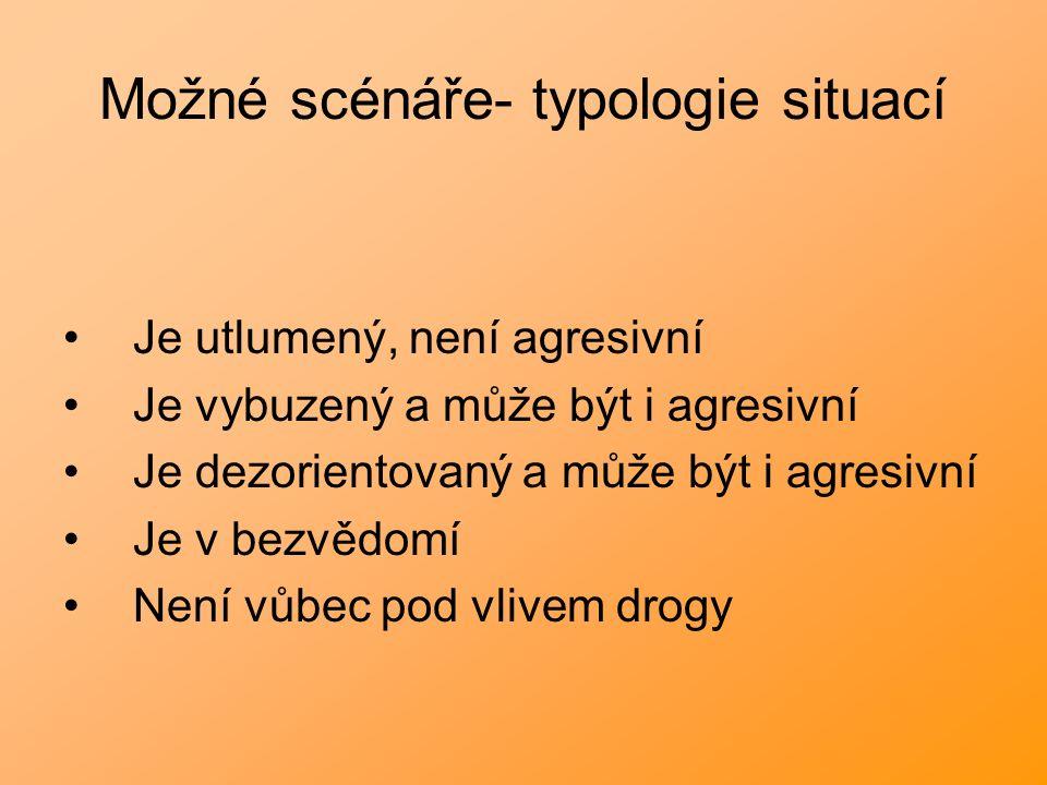 Možné scénáře- typologie situací Je utlumený, není agresivní Je vybuzený a může být i agresivní Je dezorientovaný a může být i agresivní Je v bezvědomí Není vůbec pod vlivem drogy