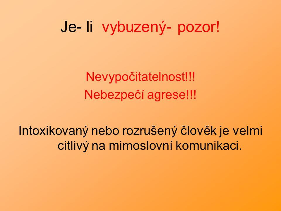 Je- li vybuzený- pozor! Nevypočitatelnost!!! Nebezpečí agrese!!! Intoxikovaný nebo rozrušený člověk je velmi citlivý na mimoslovní komunikaci.