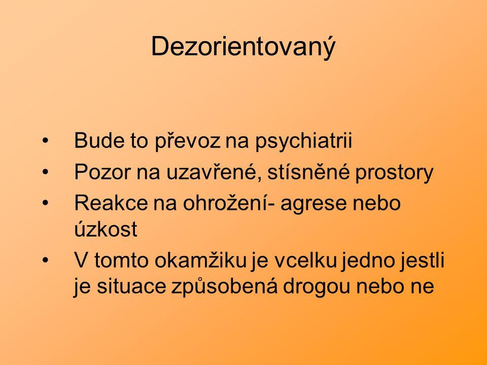 Dezorientovaný Bude to převoz na psychiatrii Pozor na uzavřené, stísněné prostory Reakce na ohrožení- agrese nebo úzkost V tomto okamžiku je vcelku jedno jestli je situace způsobená drogou nebo ne