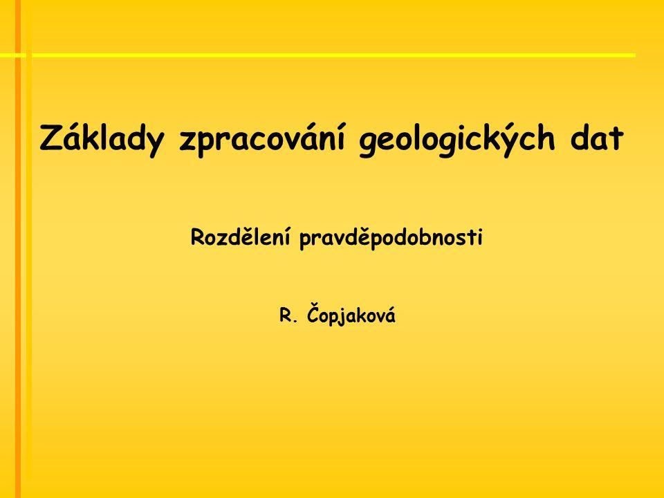 Základy zpracování geologických dat Rozdělení pravděpodobnosti R. Čopjaková
