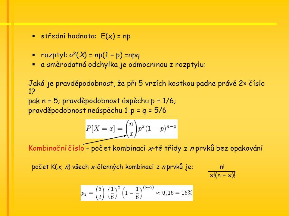  střední hodnota: E(x) = np  rozptyl: σ 2 (X) = np(1 − p) =npq  a směrodatná odchylka je odmocninou z rozptylu: Jaká je pravděpodobnost, že při 5 vrzích kostkou padne právě 2× číslo 1.