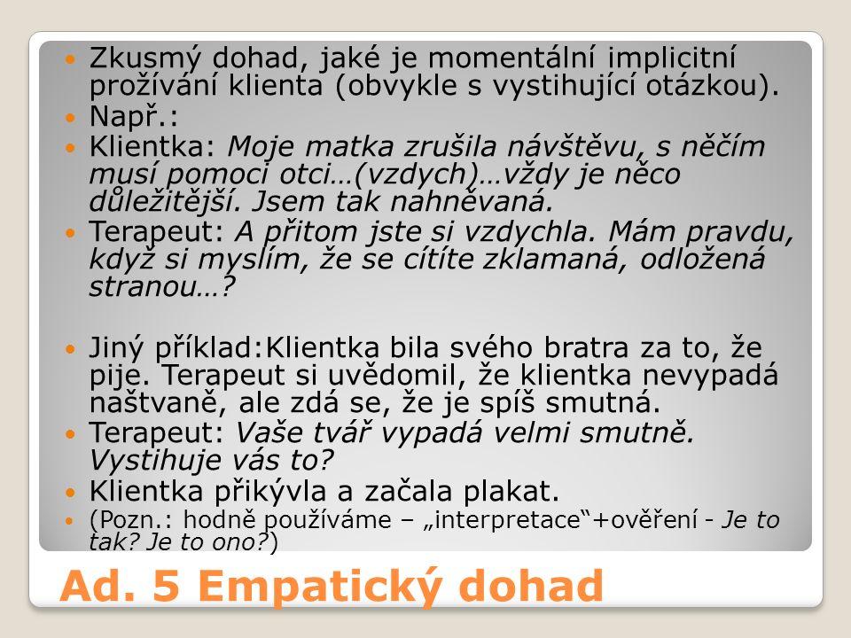 Ad. 5 Empatický dohad Zkusmý dohad, jaké je momentální implicitní prožívání klienta (obvykle s vystihující otázkou). Např.: Klientka: Moje matka zruši