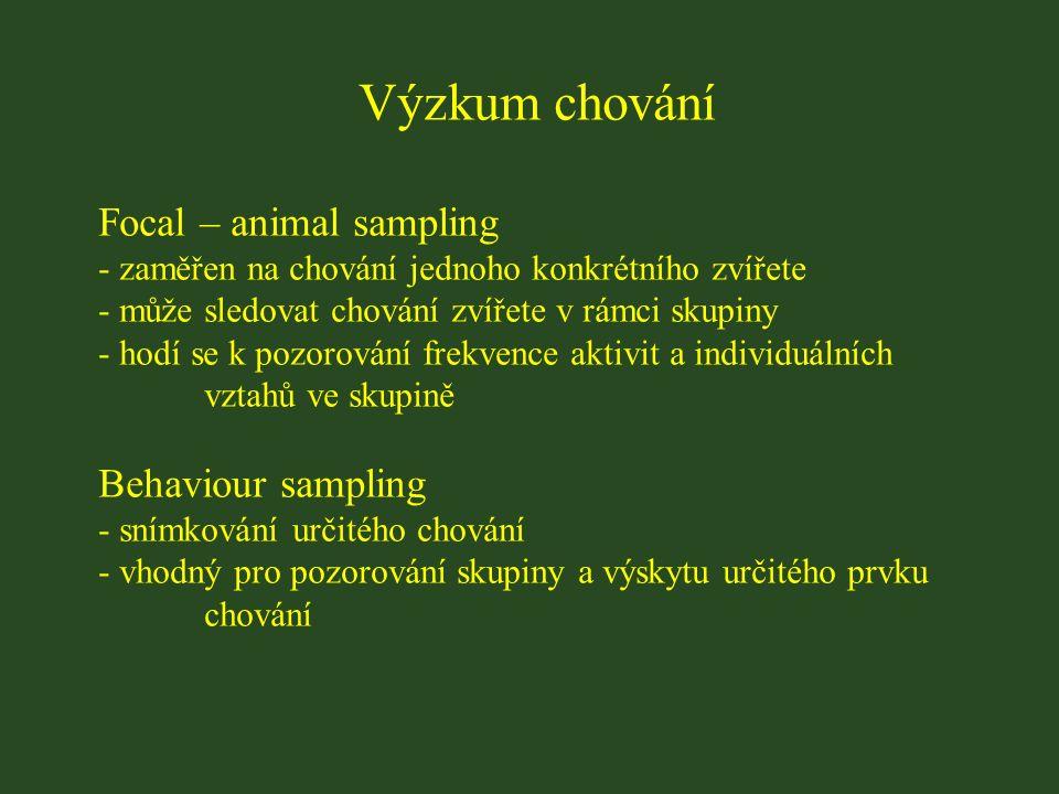 Výzkum chování Focal – animal sampling - zaměřen na chování jednoho konkrétního zvířete - může sledovat chování zvířete v rámci skupiny - hodí se k pozorování frekvence aktivit a individuálních vztahů ve skupině Behaviour sampling - snímkování určitého chování - vhodný pro pozorování skupiny a výskytu určitého prvku chování