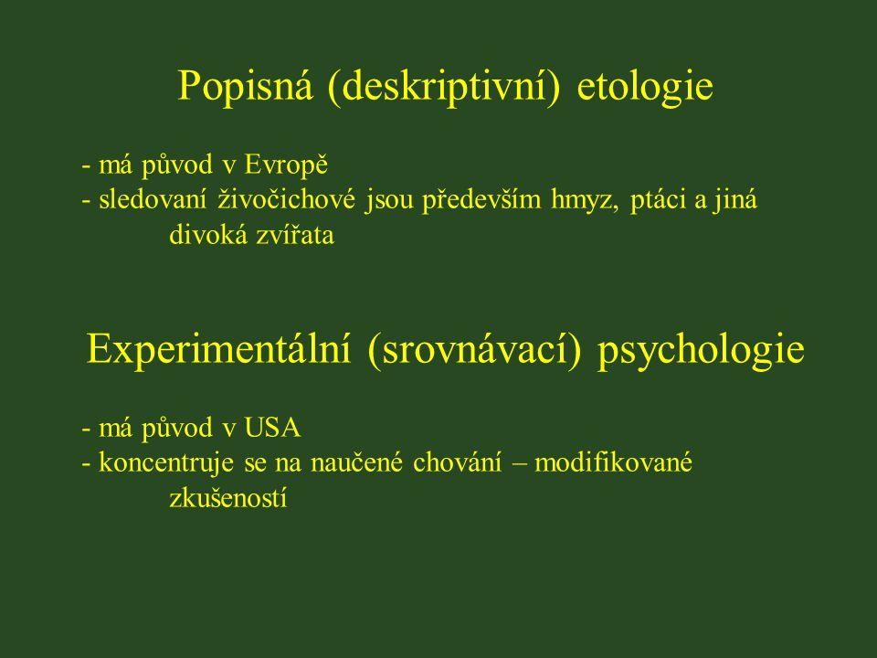 Popisná (deskriptivní) etologie - má původ v Evropě - sledovaní živočichové jsou především hmyz, ptáci a jiná divoká zvířata Experimentální (srovnávací) psychologie - má původ v USA - koncentruje se na naučené chování – modifikované zkušeností