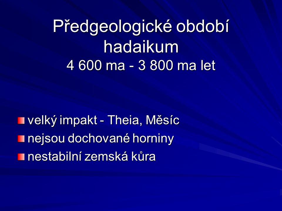 Předgeologické období hadaikum 4 600 ma - 3 800 ma let velký impakt - Theia, Měsíc nejsou dochované horniny nestabilní zemská kůra