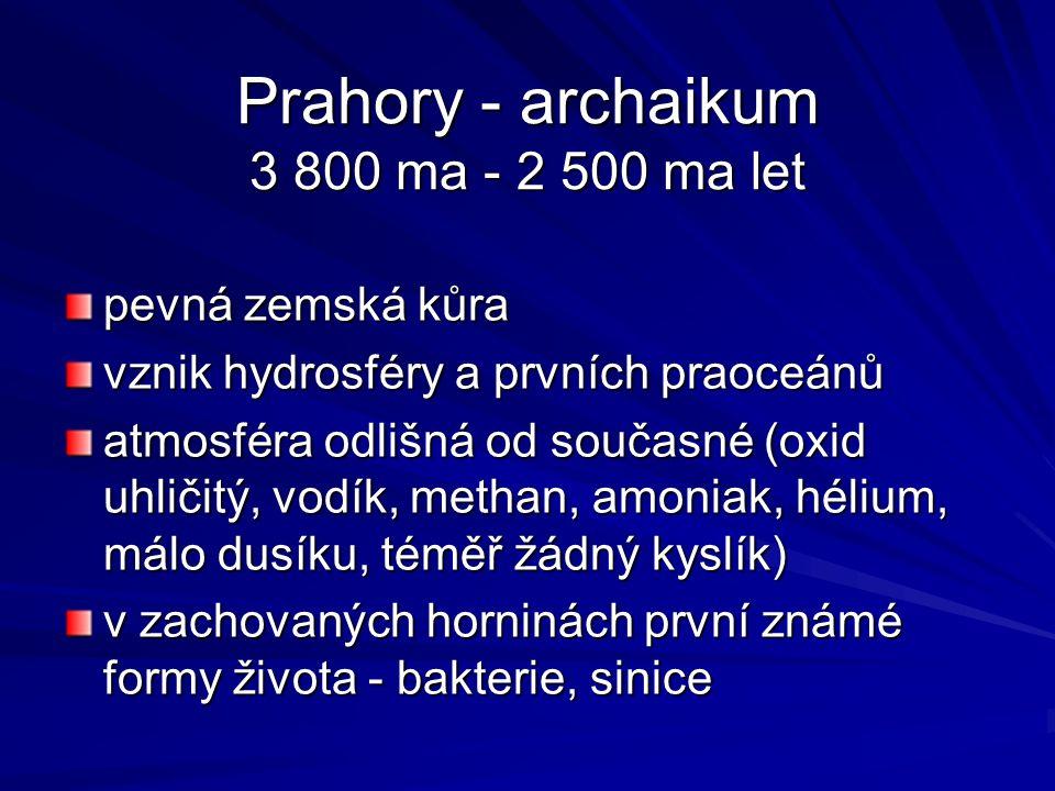 Prahory - archaikum 3 800 ma - 2 500 ma let pevná zemská kůra vznik hydrosféry a prvních praoceánů atmosféra odlišná od současné (oxid uhličitý, vodík, methan, amoniak, hélium, málo dusíku, téměř žádný kyslík) v zachovaných horninách první známé formy života - bakterie, sinice