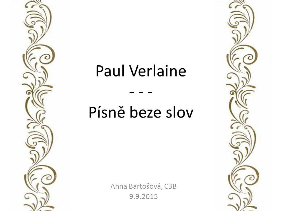 Paul Verlaine - - - Písně beze slov Anna Bartošová, C3B 9.9.2015