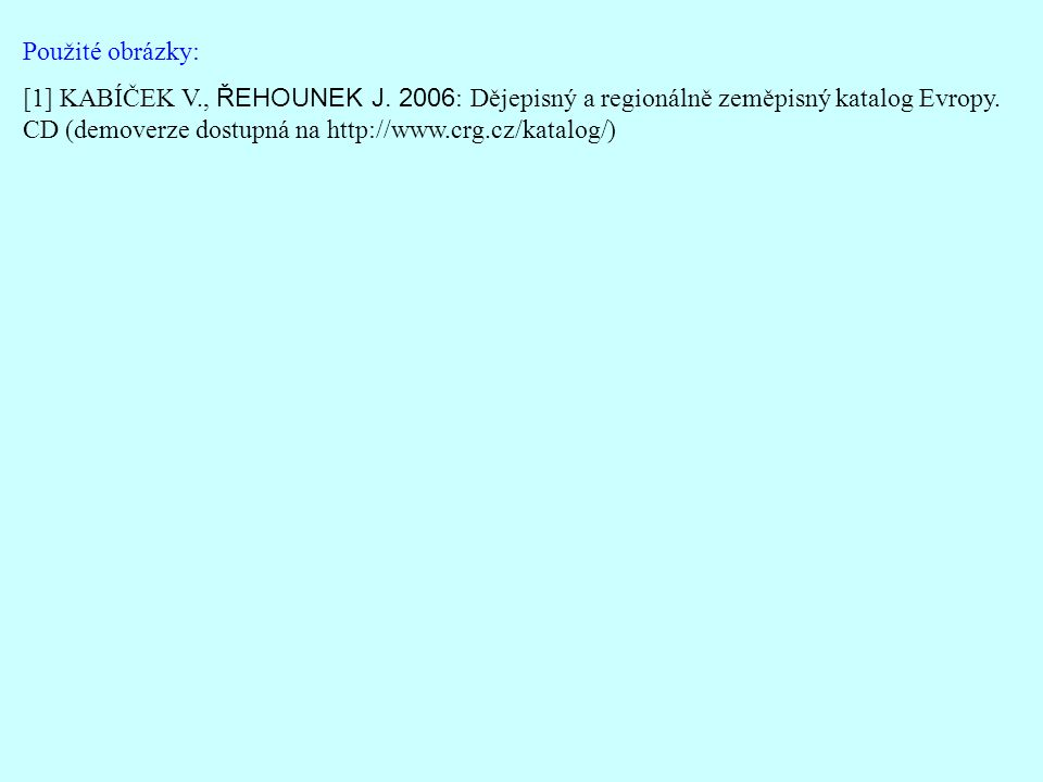 Použité obrázky: [1] KABÍČEK V., ŘEHOUNEK J. 2006 : Dějepisný a regionálně zeměpisný katalog Evropy. CD (demoverze dostupná na http://www.crg.cz/katal