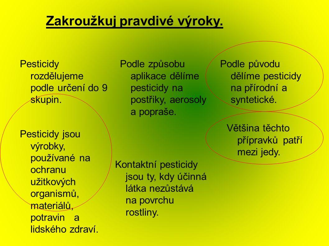 Zakroužkuj pravdivé výroky. Pesticidy rozdělujeme podle určení do 9 skupin. Pesticidy jsou výrobky, používané na ochranu užitkových organismů, materiá