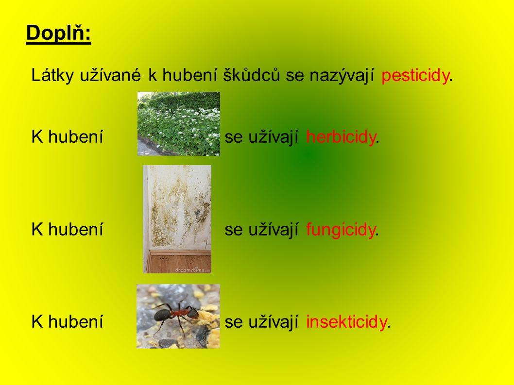 Doplň: Látky užívané k hubení škůdců se nazývají pesticidy. K hubení se užívají herbicidy. K hubení se užívají fungicidy. K hubení se užívají insektic