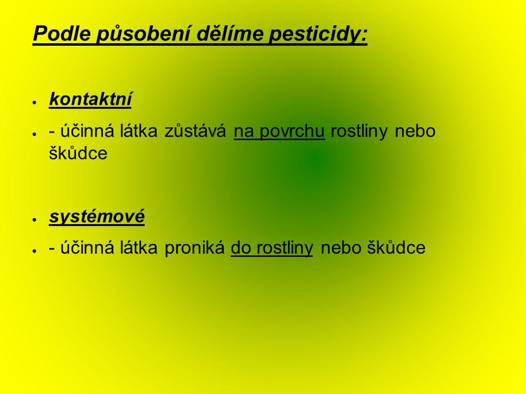Podle působení dělíme pesticidy: ● kontaktní ● - účinná látka zůstává na povrchu rostliny nebo škůdce ● systémové ● - účinná látka proniká do rostliny