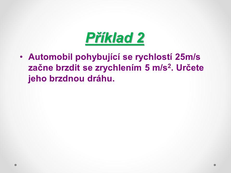 Příklad 2 Automobil pohybující se rychlostí 25m/s začne brzdit se zrychlením 5 m/s 2. Určete jeho brzdnou dráhu.