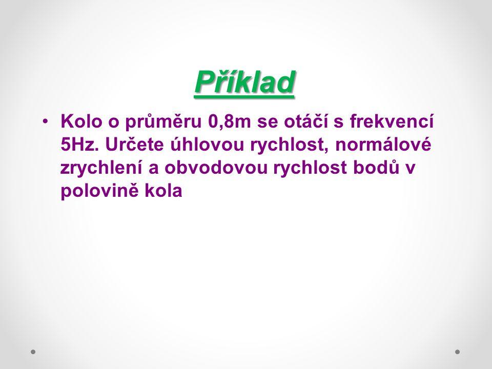 Příklad Kolo o průměru 0,8m se otáčí s frekvencí 5Hz. Určete úhlovou rychlost, normálové zrychlení a obvodovou rychlost bodů v polovině kola