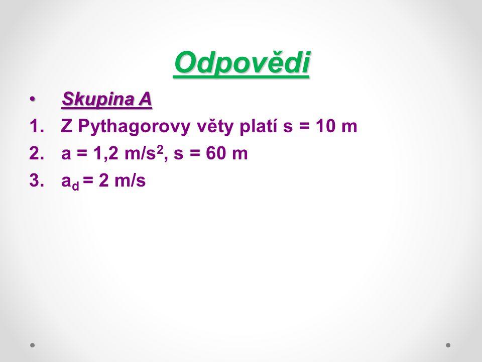 Odpovědi Skupina ASkupina A 1.Z Pythagorovy věty platí s = 10 m 2.a = 1,2 m/s 2, s = 60 m 3.a d = 2 m/s