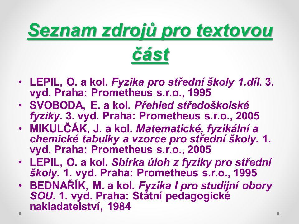 Seznam zdrojů pro textovou část LEPIL, O. a kol. Fyzika pro střední školy 1.díl. 3. vyd. Praha: Prometheus s.r.o., 1995 SVOBODA, E. a kol. Přehled stř