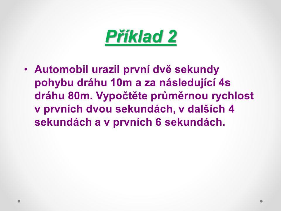 Příklad 2 Automobil urazil první dvě sekundy pohybu dráhu 10m a za následující 4s dráhu 80m. Vypočtěte průměrnou rychlost v prvních dvou sekundách, v