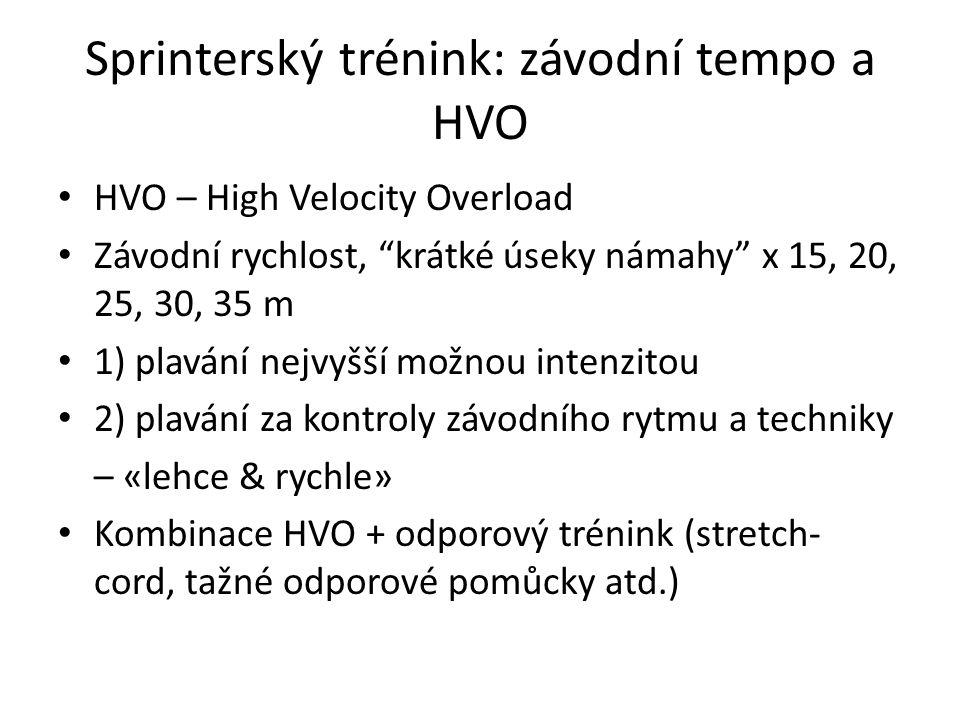 Sprinterský trénink: závodní tempo a HVO HVO – High Velocity Overload Závodní rychlost, krátké úseky námahy x 15, 20, 25, 30, 35 m 1) plavání nejvyšší možnou intenzitou 2) plavání za kontroly závodního rytmu a techniky – «lehce & rychle» Kombinace HVO + odporový trénink (stretch- cord, tažné odporové pomůcky atd.)