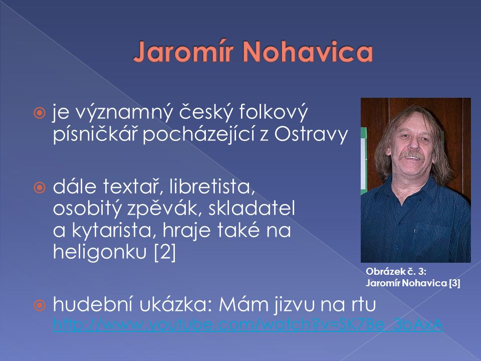  je významný český folkový písničkář pocházející z Ostravy  dále textař, libretista, osobitý zpěvák, skladatel a kytarista, hraje také na heligonku
