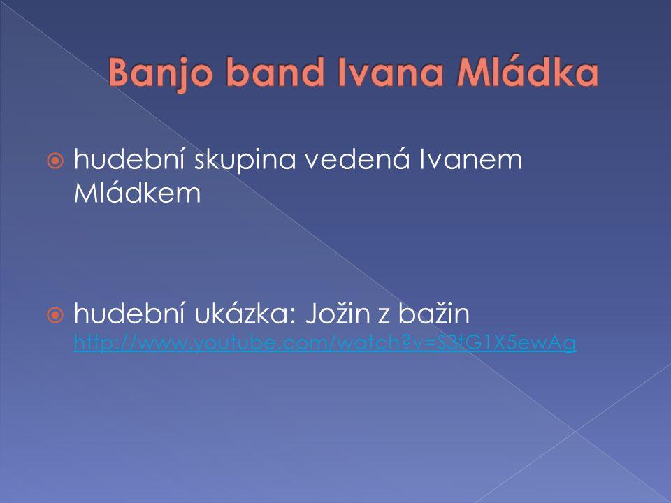  hudební skupina vedená Ivanem Mládkem  hudební ukázka: Jožin z bažin http://www.youtube.com/watch v=S3tG1X5ewAg http://www.youtube.com/watch v=S3tG1X5ewAg