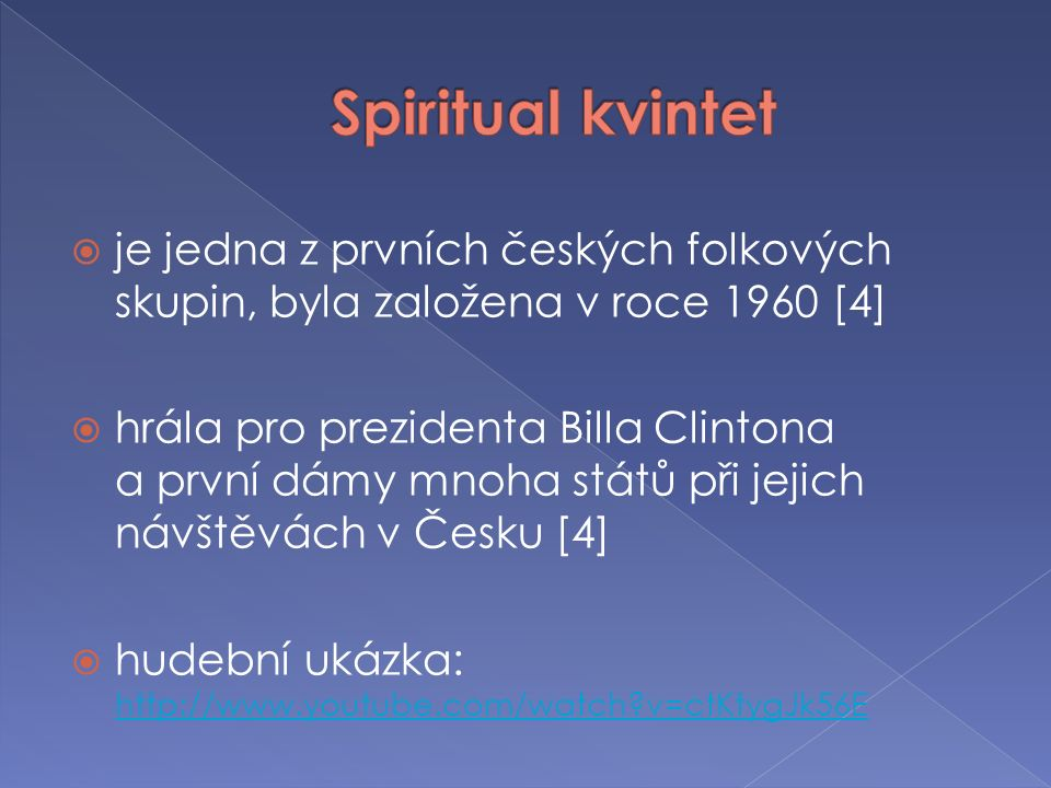  je jedna z prvních českých folkových skupin, byla založena v roce 1960 [4]  hrála pro prezidenta Billa Clintona a první dámy mnoha států při jejich návštěvách v Česku [4]  hudební ukázka: http://www.youtube.com/watch v=ctKtygJk56E http://www.youtube.com/watch v=ctKtygJk56E