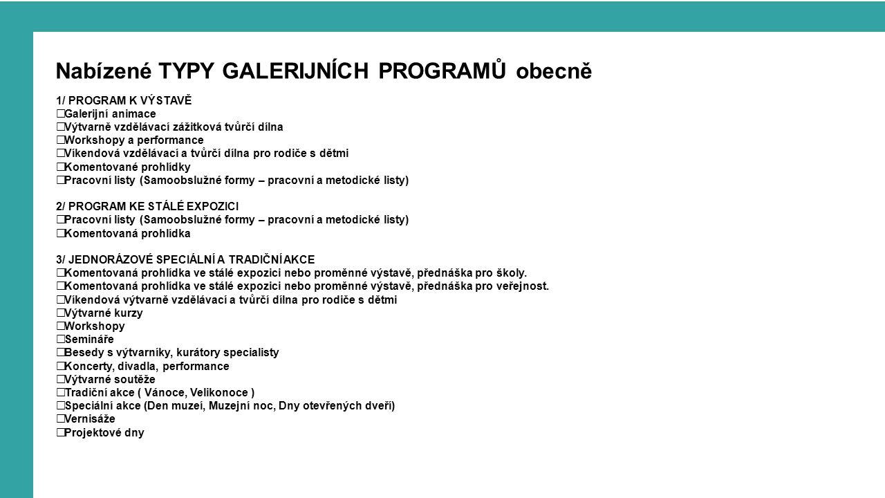 Nabízené TYPY GALERIJNÍCH PROGRAMŮ obecně 1/ PROGRAM K VÝSTAVĚ  Galerijní animace  Výtvarně vzdělávací zážitková tvůrčí dílna  Workshopy a performance  Víkendová vzdělávací a tvůrčí dílna pro rodiče s dětmi  Komentované prohlídky  Pracovní listy (Samoobslužné formy – pracovní a metodické listy) 2/ PROGRAM KE STÁLÉ EXPOZICI  Pracovní listy (Samoobslužné formy – pracovní a metodické listy)  Komentovaná prohlídka 3/ JEDNORÁZOVÉ SPECIÁLNÍ A TRADIČNÍ AKCE  Komentovaná prohlídka ve stálé expozici nebo proměnné výstavě, přednáška pro školy.