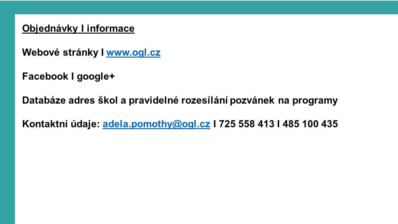 Objednávky I informace Webové stránky I www.ogl.czwww.ogl.cz Facebook I google+ Databáze adres škol a pravidelné rozesílání pozvánek na programy Kontaktní údaje: adela.pomothy@ogl.cz I 725 558 413 I 485 100 435adela.pomothy@ogl.cz
