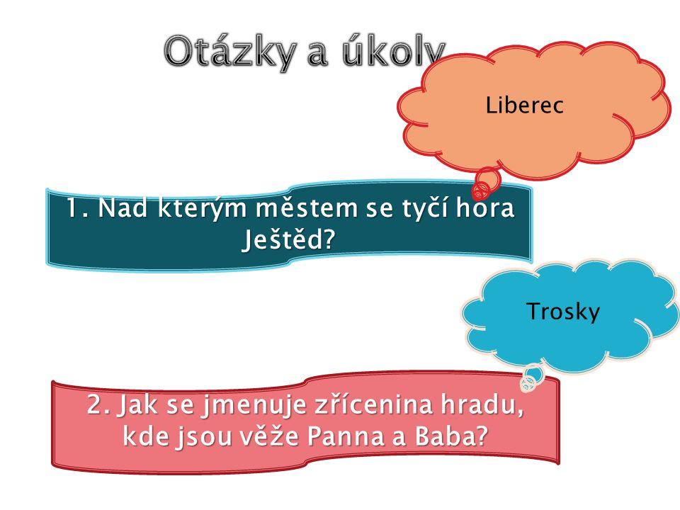 1. Nad kterým městem se tyčí hora Ještěd. Liberec 2.