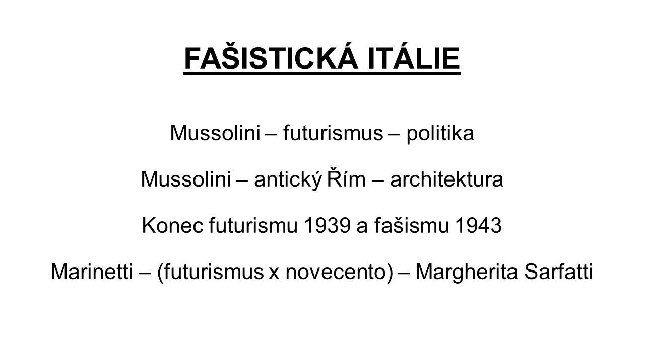 FAŠISTICKÁ ITÁLIE Mussolini – futurismus – politika Mussolini – antický Řím – architektura Konec futurismu 1939 a fašismu 1943 Marinetti – (futurismus x novecento) – Margherita Sarfatti