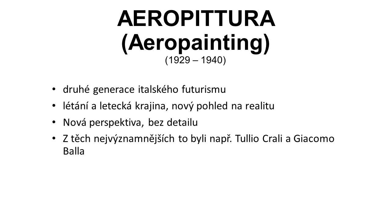 AEROPITTURA (Aeropainting) (1929 – 1940) druhé generace italského futurismu létání a letecká krajina, nový pohled na realitu Nová perspektiva, bez detailu Z těch nejvýznamnějších to byli např.