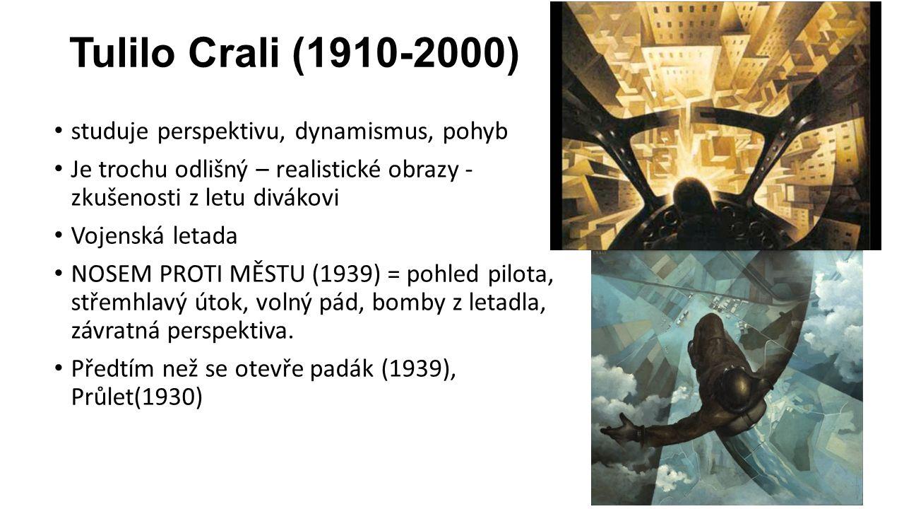 Tulilo Crali (1910-2000) studuje perspektivu, dynamismus, pohyb Je trochu odlišný – realistické obrazy - zkušenosti z letu divákovi Vojenská letada NOSEM PROTI MĚSTU (1939) = pohled pilota, střemhlavý útok, volný pád, bomby z letadla, závratná perspektiva.