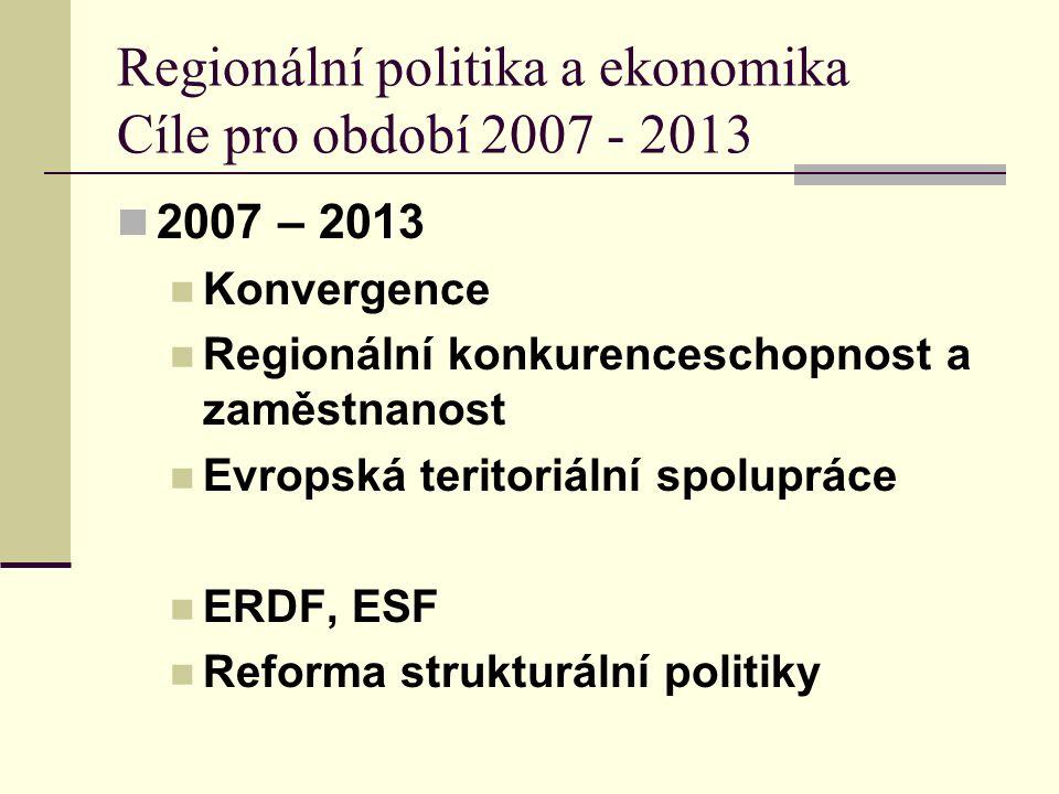 Regionální politika a ekonomika Cíle pro období 2007 - 2013 2007 – 2013 Konvergence Regionální konkurenceschopnost a zaměstnanost Evropská teritoriální spolupráce ERDF, ESF Reforma strukturální politiky