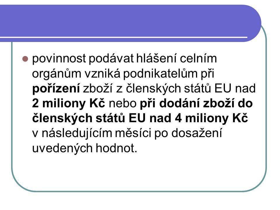 povinnost podávat hlášení celním orgánům vzniká podnikatelům při pořízení zboží z členských států EU nad 2 miliony Kč nebo při dodání zboží do členský