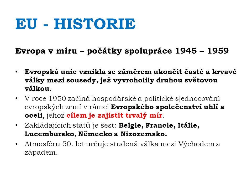 EU - HISTORIE Evropa v míru – počátky spolupráce 1945 – 1959 Evropská unie vznikla se záměrem ukončit časté a krvavé války mezi sousedy, jež vyvrcholi