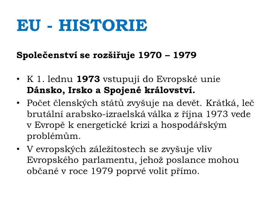 EU - HISTORIE Společenství se rozšiřuje 1970 – 1979 K 1. lednu 1973 vstupují do Evropské unie Dánsko, Irsko a Spojené království. Počet členských stát
