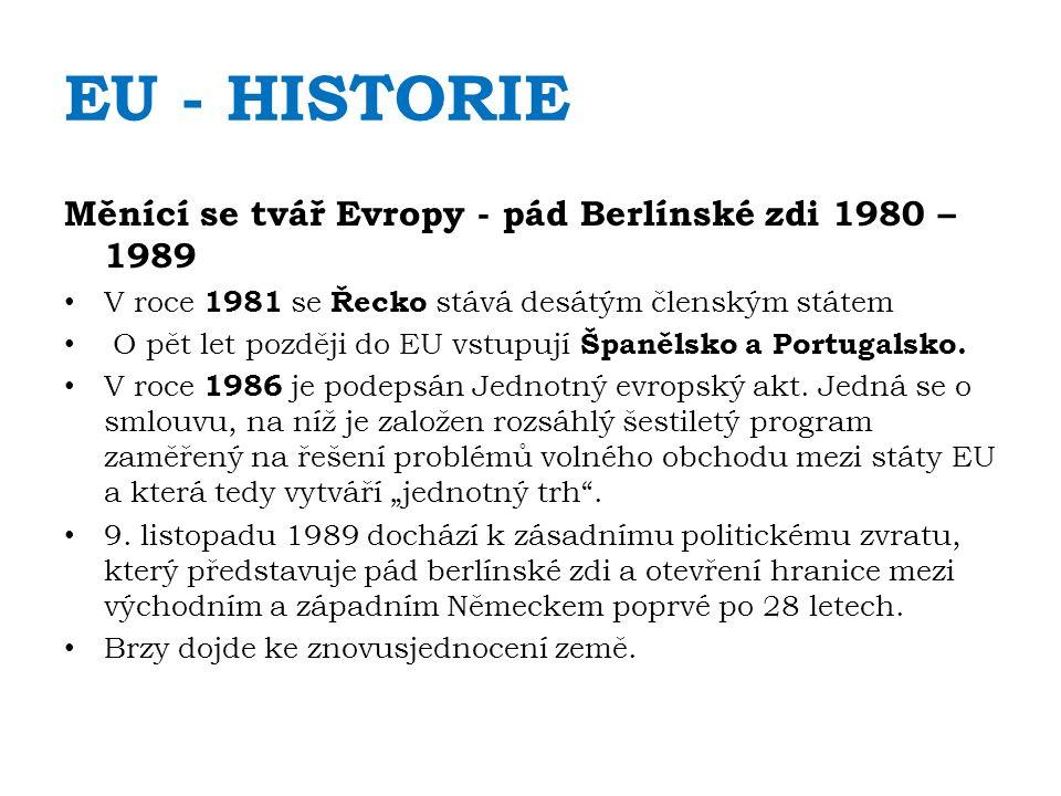 EU - HISTORIE Měnící se tvář Evropy - pád Berlínské zdi 1980 – 1989 V roce 1981 se Řecko stává desátým členským státem O pět let později do EU vstupují Španělsko a Portugalsko.