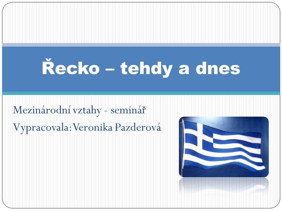 Mezinárodní vztahy - seminá ř Vypracovala: Veronika Pazderová Řecko – tehdy a dnes