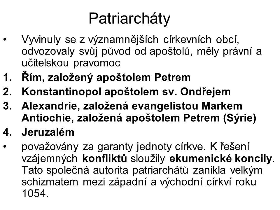 Patriarcháty Vyvinuly se z významnějších církevních obcí, odvozovaly svůj původ od apoštolů, měly právní a učitelskou pravomoc 1.Řím, založený apoštolem Petrem 2.Konstantinopol apoštolem sv.