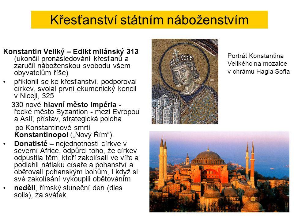 """Křesťanství státním náboženstvím Konstantin Veliký – Edikt milánský 313 (ukončil pronásledování křesťanů a zaručil náboženskou svobodu všem obyvatelům říše) přiklonil se ke křesťanství, podporoval církev, svolal první ekumenický koncil v Niceji, 325 330 nové hlavní město impéria - řecké město Byzantion - mezi Evropou a Asií, přístav, strategická poloha po Konstantinově smrti Konstantinopol (""""Nový Řím )."""