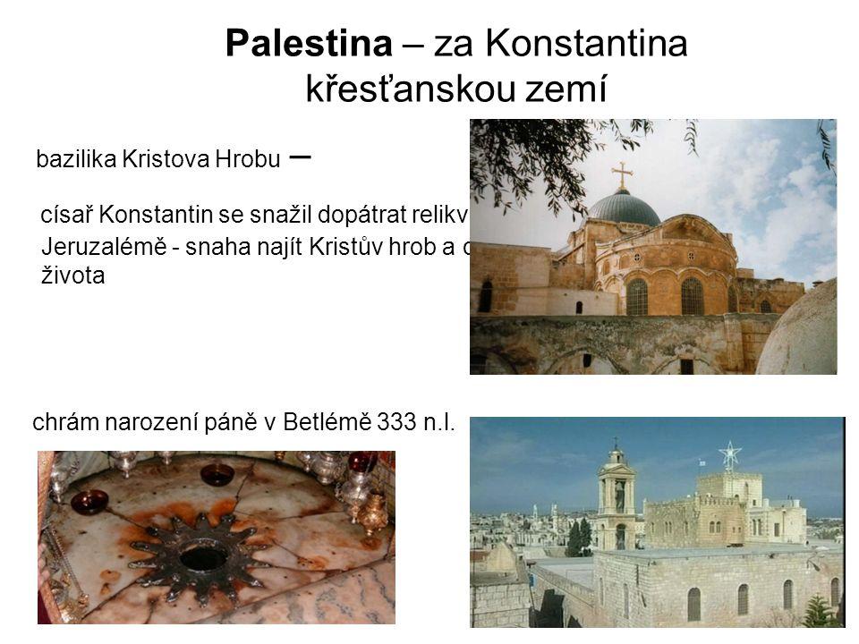 Palestina – za Konstantina křesťanskou zemí bazilika Kristova Hrobu – císař Konstantin se snažil dopátrat relikvií z Kristova života - výzkumy v Jeruzalémě - snaha najít Kristův hrob a oslavit místa známá z dob jeho života chrám narození páně v Betlémě 333 n.l.