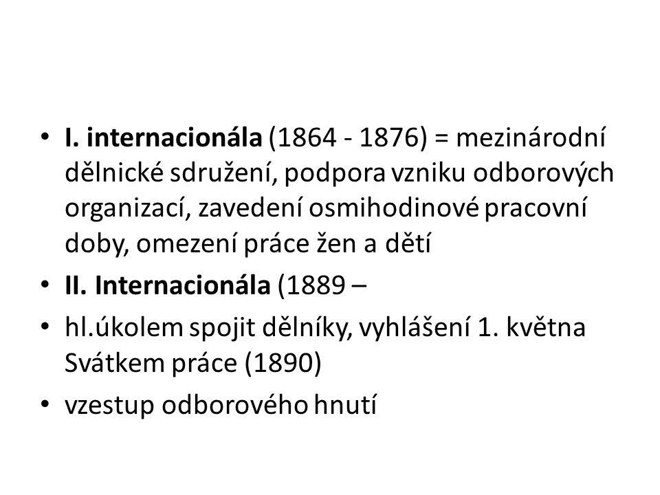 I. internacionála (1864 - 1876) = mezinárodní dělnické sdružení, podpora vzniku odborových organizací, zavedení osmihodinové pracovní doby, omezení pr