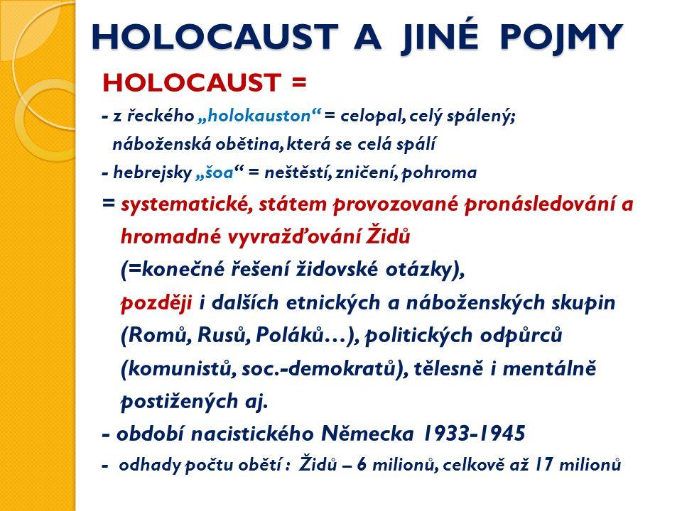 """HOLOCAUST A JINÉ POJMY HOLOCAUST = - z řeckého """"holokauston = celopal, celý spálený; náboženská obětina, která se celá spálí - hebrejsky """"šoa = neštěstí, zničení, pohroma = systematické, státem provozované pronásledování a hromadné vyvražďování Židů (=konečné řešení židovské otázky), později i dalších etnických a náboženských skupin (Romů, Rusů, Poláků…), politických odpůrců (komunistů, soc.-demokratů), tělesně i mentálně postižených aj."""