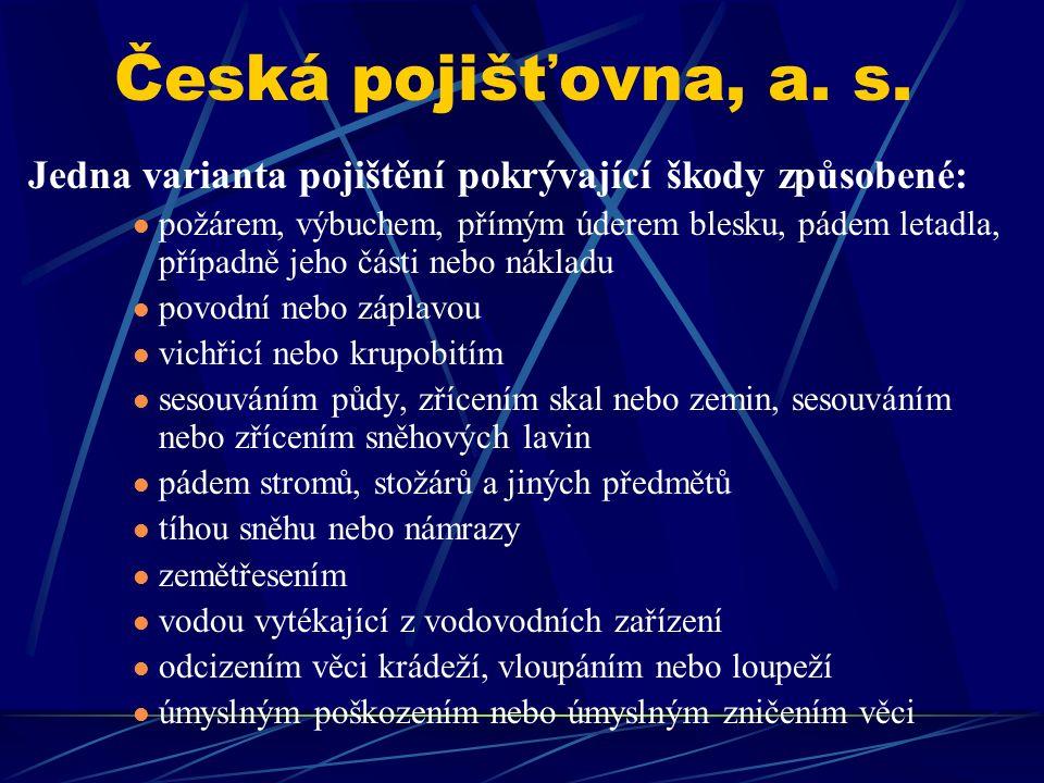 Česká pojišťovna, a. s. Jedna varianta pojištění pokrývající škody způsobené: požárem, výbuchem, přímým úderem blesku, pádem letadla, případně jeho čá