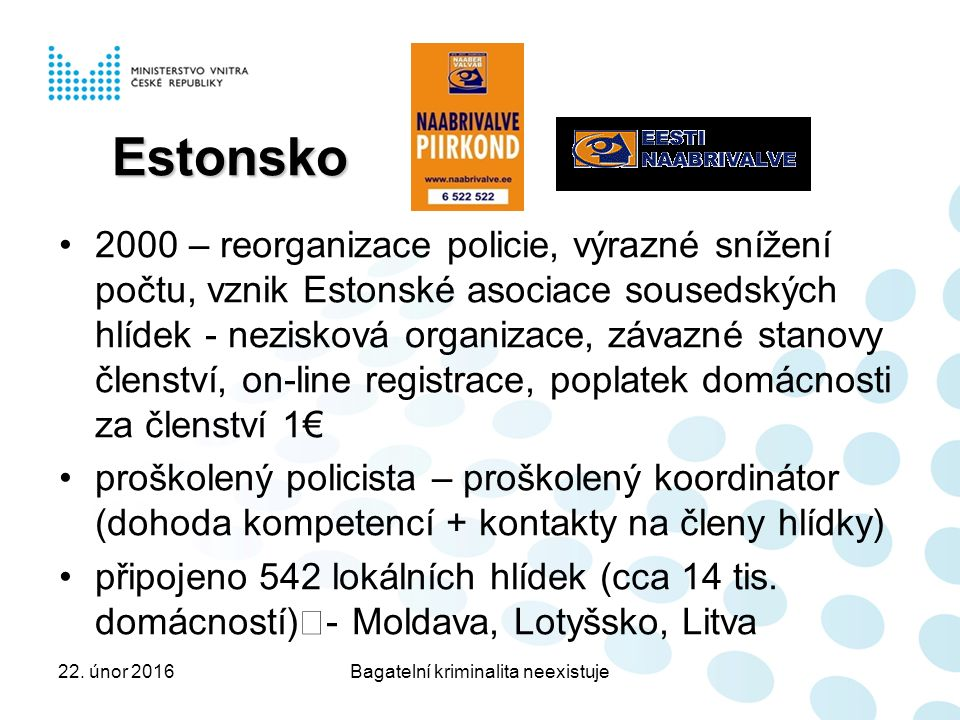 Estonsko 2000 – reorganizace policie, výrazné snížení počtu, vznik Estonské asociace sousedských hlídek - nezisková organizace, závazné stanovy členství, on-line registrace, poplatek domácnosti za členství 1€ proškolený policista – proškolený koordinátor (dohoda kompetencí + kontakty na členy hlídky) připojeno 542 lokálních hlídek (cca 14 tis.