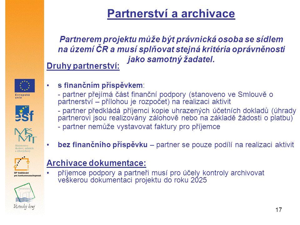 17 Druhy partnerství: s finančním příspěvkem: - partner přejímá část finanční podpory (stanoveno ve Smlouvě o partnerství – přílohou je rozpočet) na realizaci aktivit - partner předkládá příjemci kopie uhrazených účetních dokladů (úhrady partnerovi jsou realizovány zálohově nebo na základě žádosti o platbu) - partner nemůže vystavovat faktury pro příjemce bez finančního příspěvku – partner se pouze podílí na realizaci aktivit Archivace dokumentace: příjemce podpory a partneři musí pro účely kontroly archivovat veškerou dokumentaci projektu do roku 2025 Partnerství a archivace Partnerem projektu může být právnická osoba se sídlem na území ČR a musí splňovat stejná kritéria oprávněnosti jako samotný žadatel.
