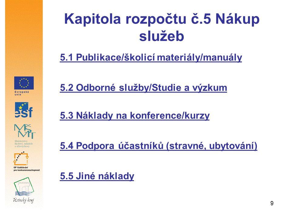 9 Kapitola rozpočtu č.5 Nákup služeb 5.1 Publikace/školicí materiály/manuály 5.2 Odborné služby/Studie a výzkum 5.3 Náklady na konference/kurzy 5.4 Podpora účastníků (stravné, ubytování) 5.5 Jiné náklady