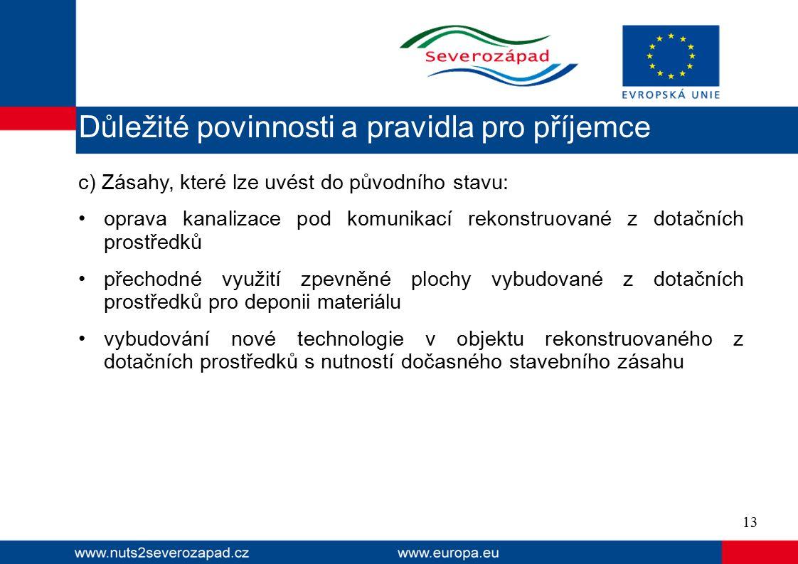 c) Zásahy, které lze uvést do původního stavu: oprava kanalizace pod komunikací rekonstruované z dotačních prostředků přechodné využití zpevněné plochy vybudované z dotačních prostředků pro deponii materiálu vybudování nové technologie v objektu rekonstruovaného z dotačních prostředků s nutností dočasného stavebního zásahu 13 Důležité povinnosti a pravidla pro příjemce