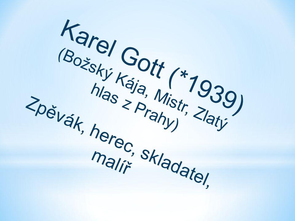 Karel Gott (*1939) (Božský Kája, Mistr, Zlatý hlas z Prahy) Zpěvák, herec, skladatel, malíř